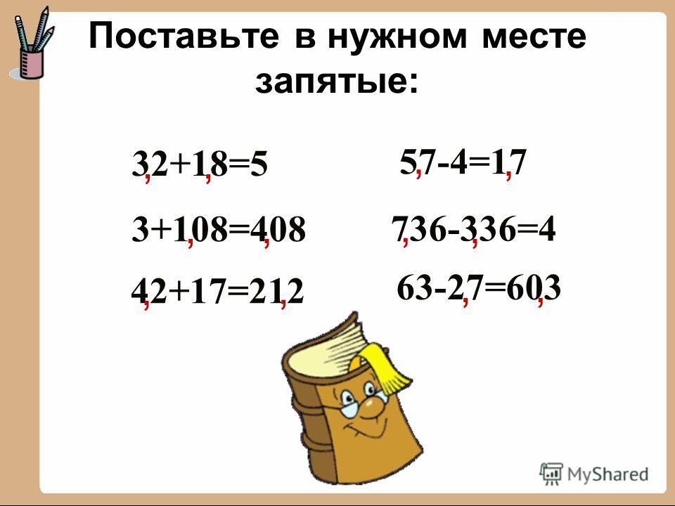 32+18=5, 3+108=408 736-336=4 57-4=17 42+17=212 63-27=603,,,,,,,,,,, Поставьте в нужном месте запятые: