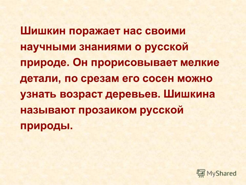 Шишкин поражает нас своими научными знаниями о русской природе. Он прорисовывает мелкие детали, по срезам его сосен можно узнать возраст деревьев. Шишкина называют прозаиком русской природы.