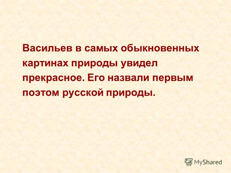 Васильев в самых обыкновенных картинах природы увидел прекрасное. Его назвали первым поэтом русской природы.