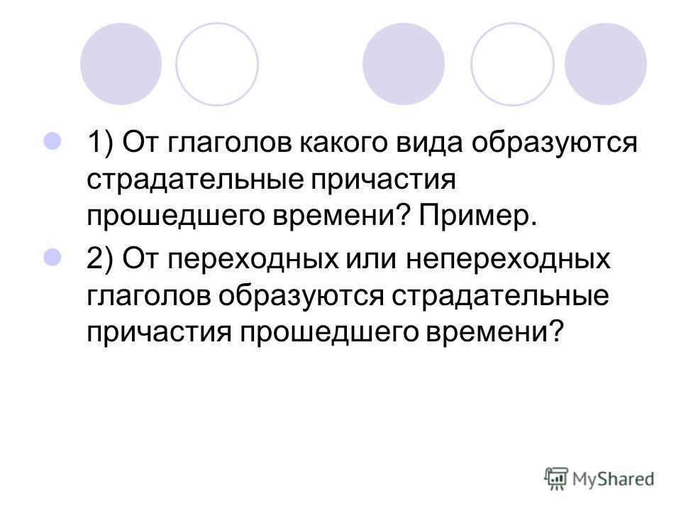 1) От глаголов какого вида образуются страдательные причастия прошедшего времени? Пример. 2) От переходных или непереходных глаголов образуются страдательные причастия прошедшего времени?