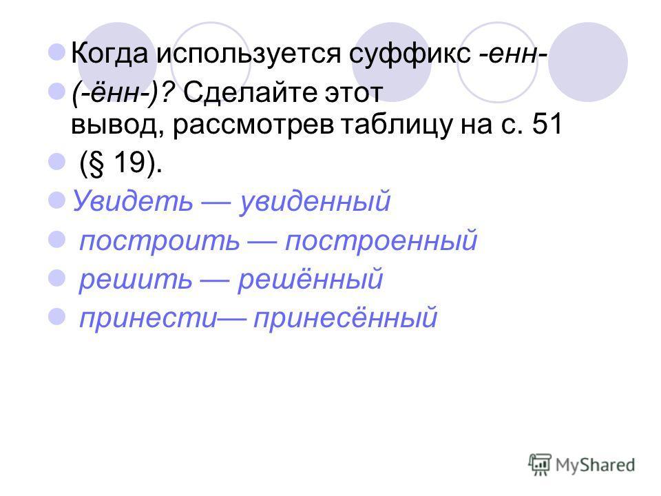 Когда используется суффикс -енн- (-ённ-)? Сделайте этот вывод, рассмотрев таблицу на с. 51 (§ 19). Увидеть увиденный построить построенный решить решённый принести принесённый