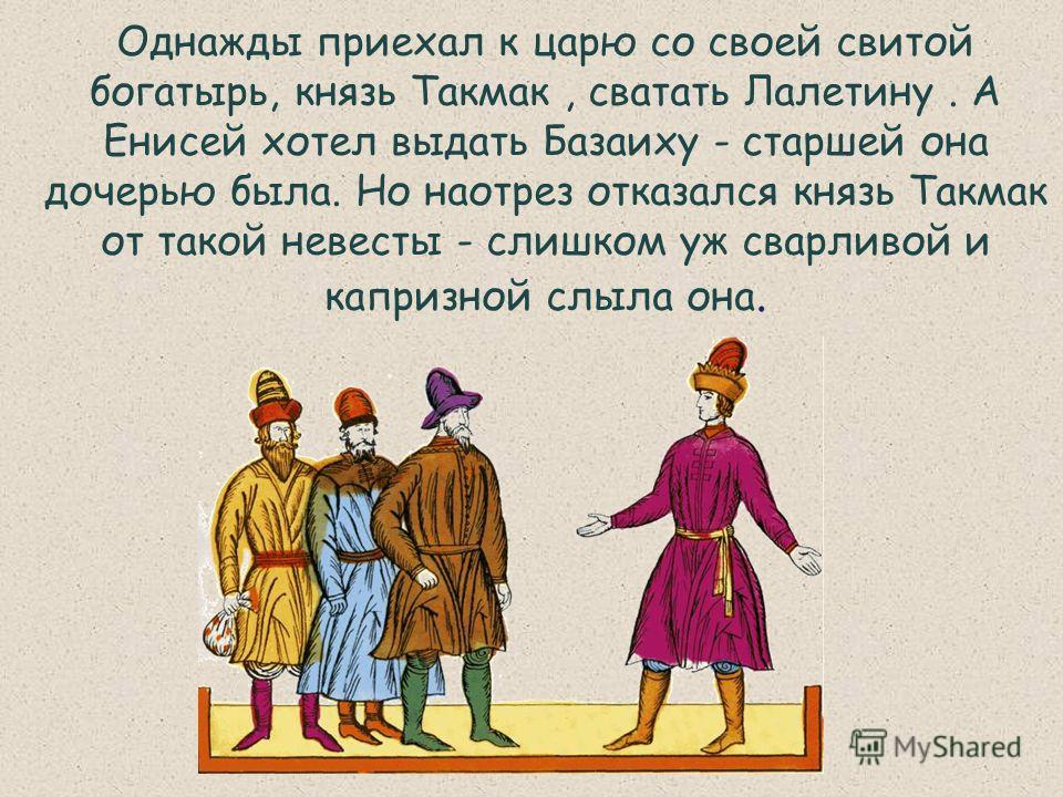Однажды приехал к царю со своей свитой богатырь, князь Такмак, сватать Лалетину. А Енисей хотел выдать Базаиху - старшей она дочерью была. Но наотрез отказался князь Такмак от такой невесты - слишком уж сварливой и капризной слыла она.