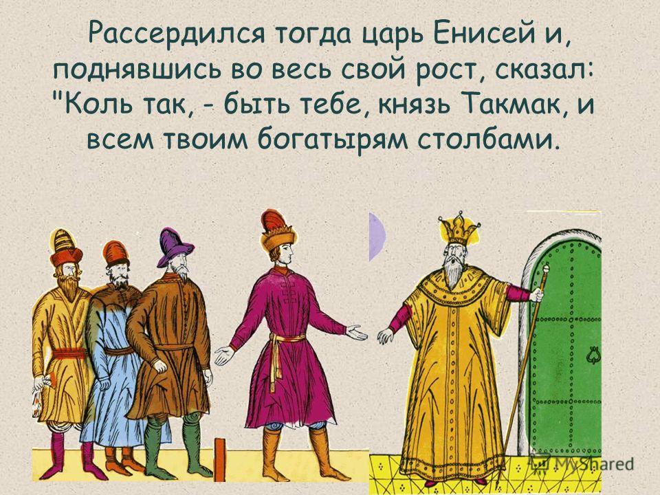 Рассердился тогда царь Енисей и, поднявшись во весь свой рост, сказал: Коль так, - быть тебе, князь Такмак, и всем твоим богатырям столбами.