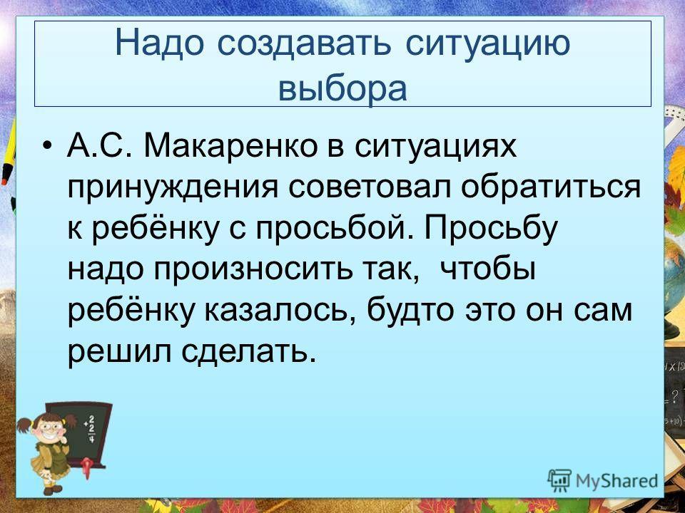 Надо создавать ситуацию выбора А.С. Макаренко в ситуациях принуждения советовал обратиться к ребёнку с просьбой. Просьбу надо произносить так, чтобы ребёнку казалось, будто это он сам решил сделать.