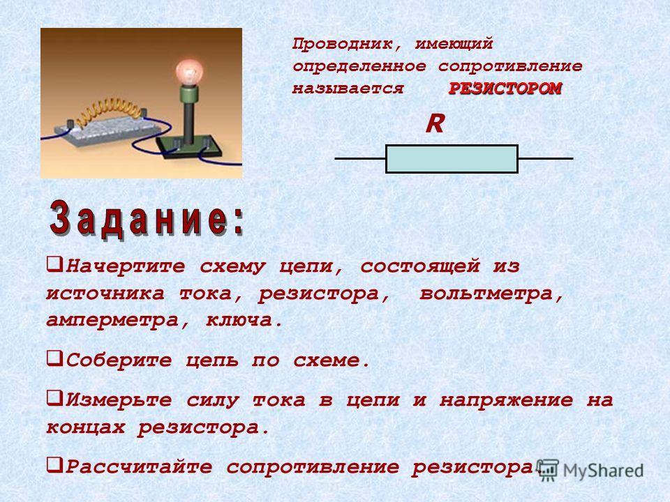 Начертите схему цепи, состоящей из источника тока, резистора, вольтметра, амперметра, ключа. Соберите цепь по схеме. Измерьте силу тока в цепи и напряжение на концах резистора. Рассчитайте сопротивление резистора. РЕЗИСТОРОМ Проводник, имеющий опреде