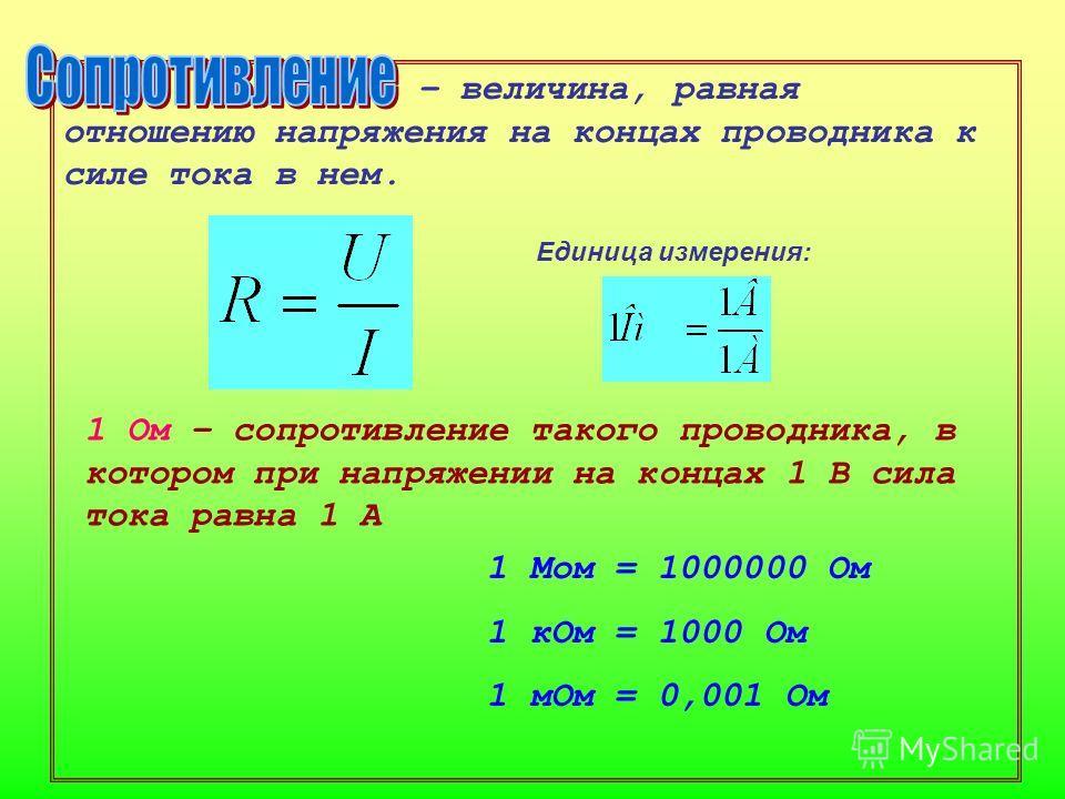 – величина, равная отношению напряжения на концах проводника к силе тока в нем. 1 Мом = 1000000 Ом 1 кОм = 1000 Ом 1 мОм = 0,001 Ом Единица измерения: 1 Ом – сопротивление такого проводника, в котором при напряжении на концах 1 В сила тока равна 1 А
