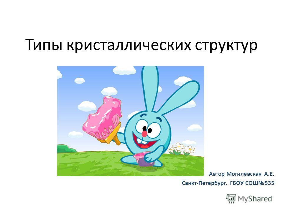 Типы кристаллических структур Автор Могилевская А.Е. Санкт-Петербург. ГБОУ СОШ535