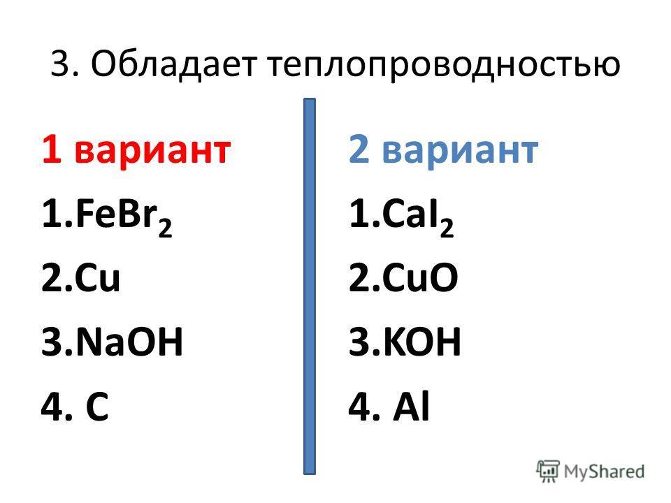3. Обладает теплопроводностью 1 вариант 1.FeBr 2 2.Cu 3.NaOH 4. C 2 вариант 1.CaI 2 2.CuO 3.KOH 4. Al