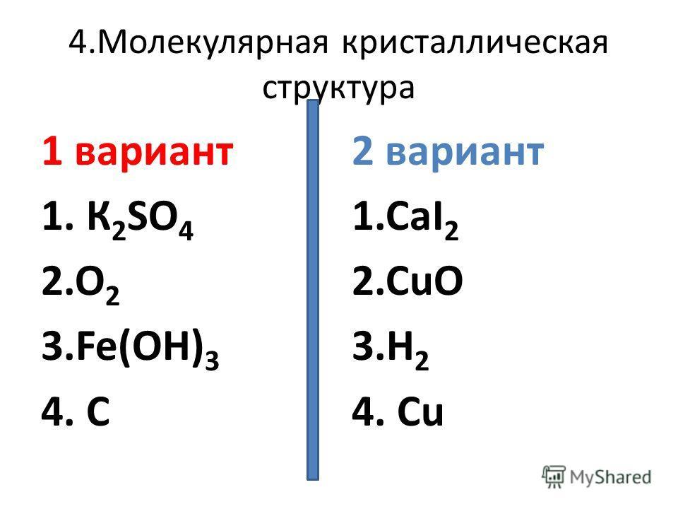 4.Молекулярная кристаллическая структура 1 вариант 1. К 2 SO 4 2.O 2 3.Fe(OH) 3 4. C 2 вариант 1.CaI 2 2.CuO 3.H 2 4. Cu