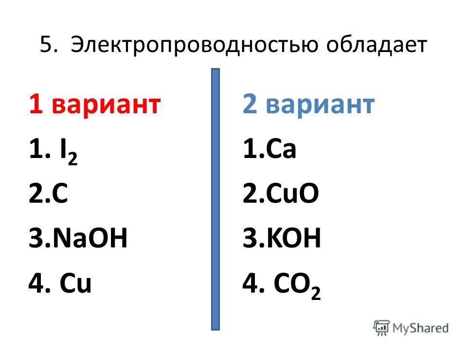 5. Электропроводностью обладает 1 вариант 1. I 2 2.C 3.NaOH 4. Cu 2 вариант 1.Ca 2.CuO 3.KOH 4. CO 2