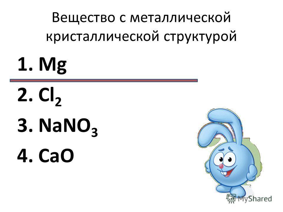 Вещество с металлической кристаллической структурой 1. Mg 2. Cl 2 3. NaNO 3 4. CaO