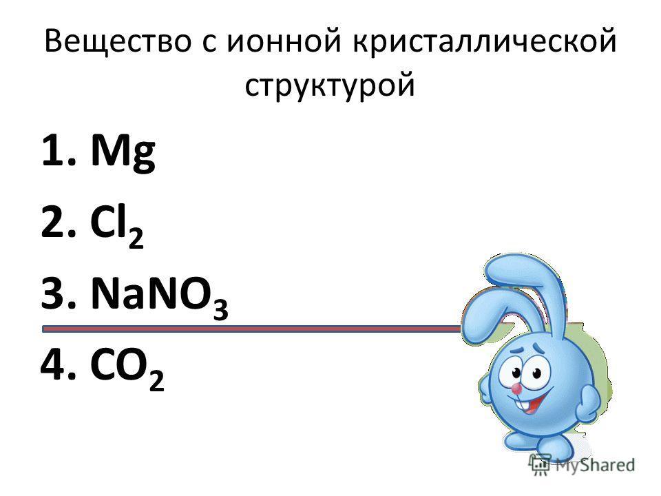 Вещество с ионной кристаллической структурой 1. Mg 2. Cl 2 3. NaNO 3 4. CO 2