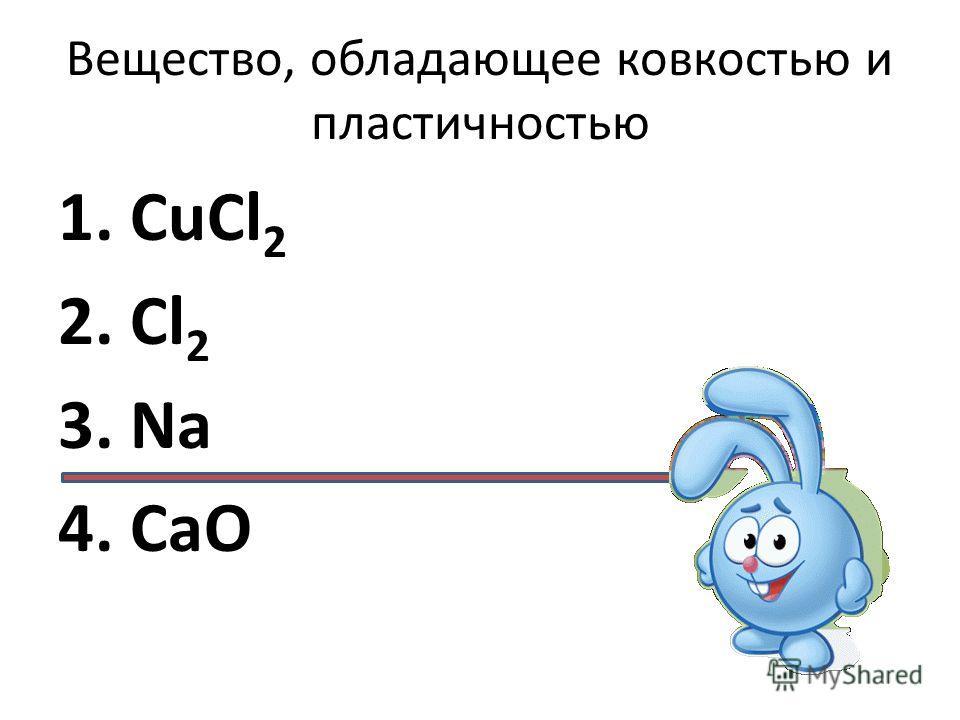 Вещество, обладающее ковкостью и пластичностью 1. CuCl 2 2. Cl 2 3. Na 4. CaO