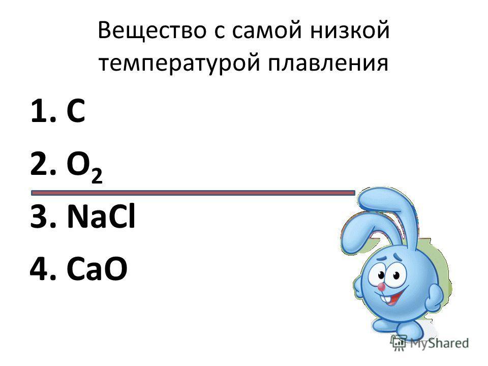 Вещество c самой низкой температурой плавления 1. C 2. О 2 3. NaCl 4. CaO