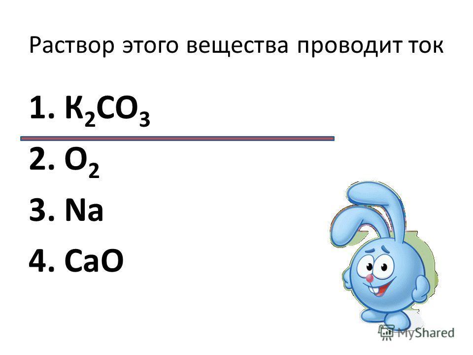 Раствор этого вещества проводит ток 1. К 2 CО 3 2. О 2 3. Na 4. CaO