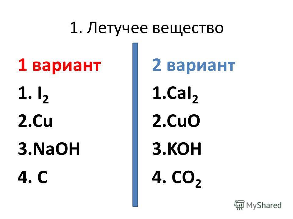1. Летучее вещество 1 вариант 1. I 2 2.Cu 3.NaOH 4. C 2 вариант 1.CaI 2 2.CuO 3.KOH 4. CO 2