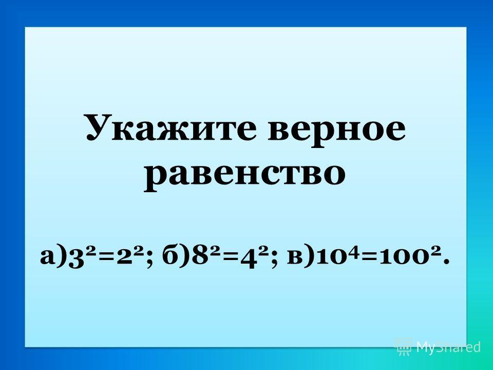 Укажите верное равенство а)3 2 =2 2 ; б)8 2 =4 2 ; в)10 4 =100 2.