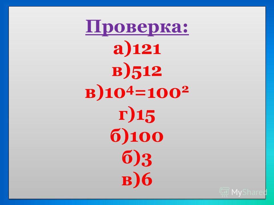 Проверка: а)121 в)512 в)10 4 =100 2 г)15 б)100 б)3 в)6