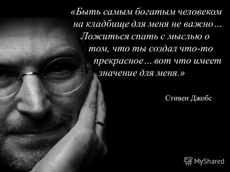 «Быть самым богатым человеком на кладбище для меня не важно… Ложиться спать с мыслью о том, что ты создал что-то прекрасное… вот что имеет значение для меня.» Стивен Джобс