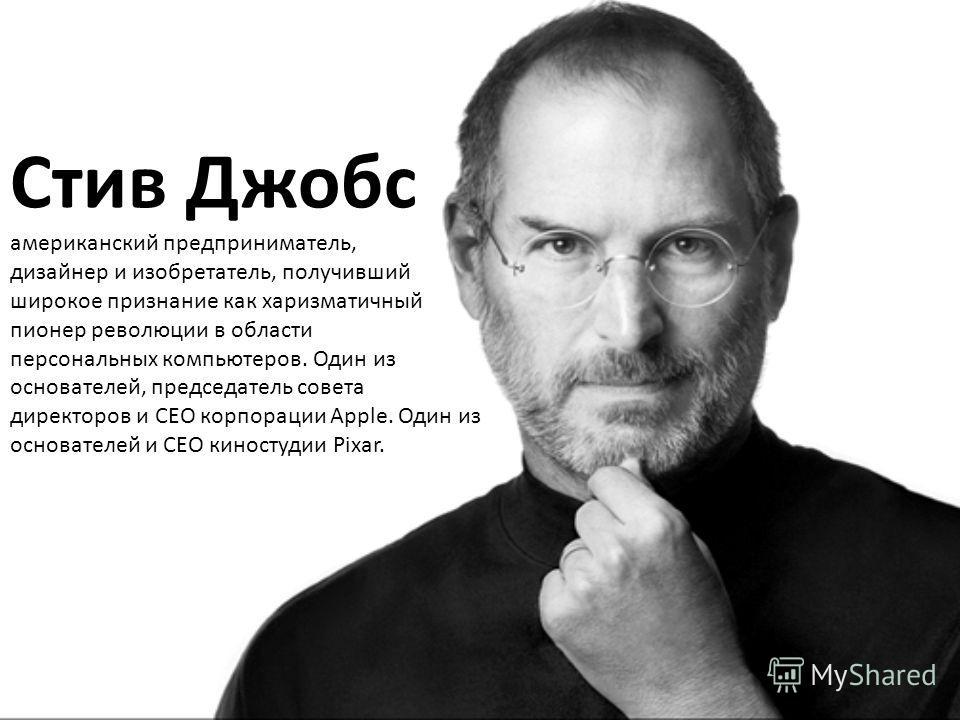 Стив Джобс американский предприниматель, дизайнер и изобретатель, получивший широкое признание как харизматичный пионер революции в области персональных компьютеров. Один из основателей, председатель совета директоров и CEO корпорации Apple. Один из