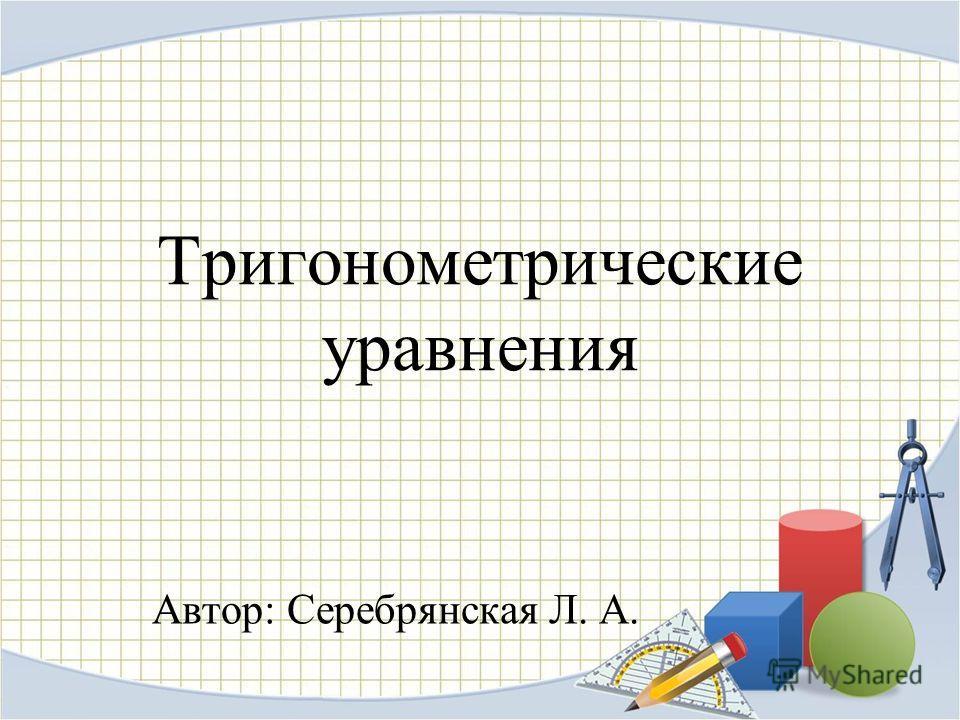 Тригонометрические уравнения Автор: Серебрянская Л. А.
