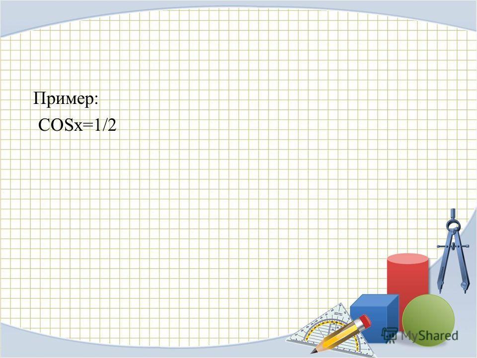 Пример: COSx=1/2