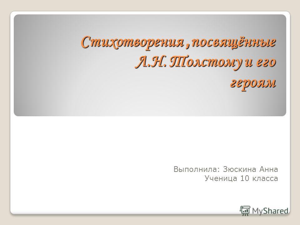 Стихотворения, посвящённые Л.Н. Толстому и его героям Выполнила: Зюскина Анна Ученица 10 класса