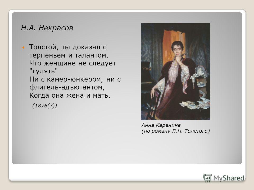 Н.А. Некрасов Толстой, ты доказал с терпеньем и талантом, Что женщине не следует гулять Ни с камер-юнкером, ни с флигель-адъютантом, Когда она жена и мать. (1876(?)) Анна Каренина (по роману Л.Н. Толстого)