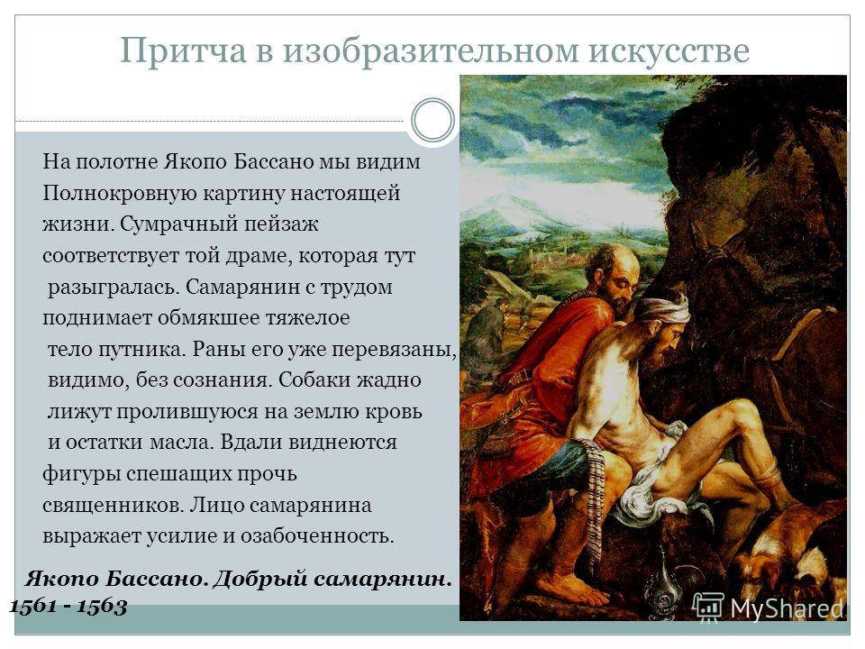 Притча в изобразительном искусстве На полотне Якопо Бассано мы видим Полнокровную картину настоящей жизни. Сумрачный пейзаж соответствует той драме, которая тут разыгралась. Самарянин с трудом поднимает обмякшее тяжелое тело путника. Раны его уже пер