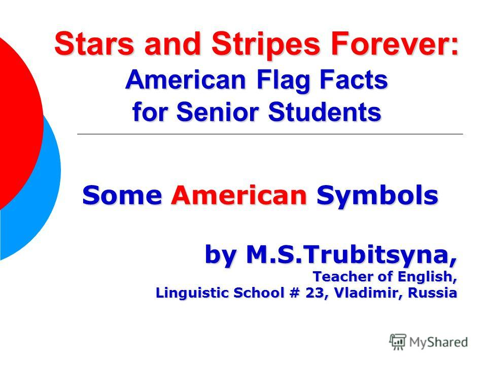 Stars and Stripes Forever: American Flag Facts for Senior Students Some American Symbols by M.S.Trubitsyna, Teacher of English, Linguistic School # 23, Vladimir, Russia Linguistic School # 23, Vladimir, Russia