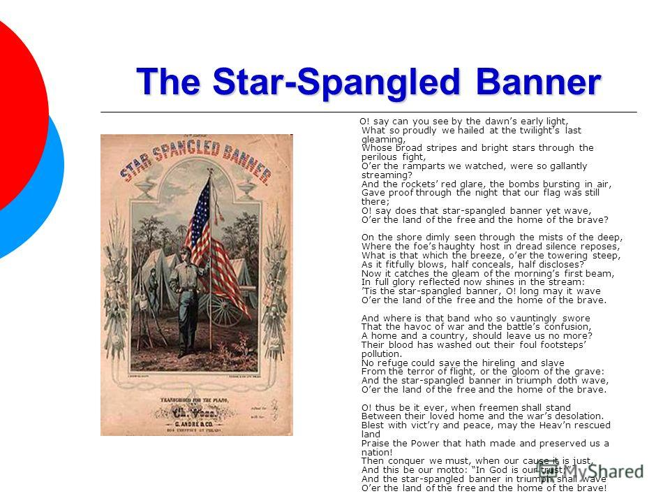 The Star-Spangled Banner O! say can you see by the dawns early light, What so proudly we hailed at the twilights last gleaming, Whose broad stripes and bright stars through the perilous fight, Oer the ramparts we watched, were so gallantly streaming?