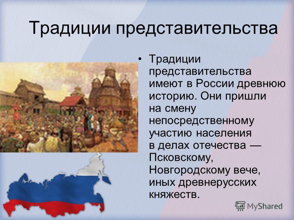 Традиции представительства Традиции представительства имеют в России древнюю историю. Они пришли на смену непосредственному участию населения в делах отечества Псковскому, Новгородскому вече, иных древнерусских княжеств.