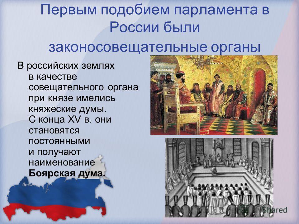 Первым подобием парламента в России были законосовещательные органы В российских землях в качестве совещательного органа при князе имелись княжеские думы. С конца XV в. они становятся постоянными и получают наименование Боярская дума.
