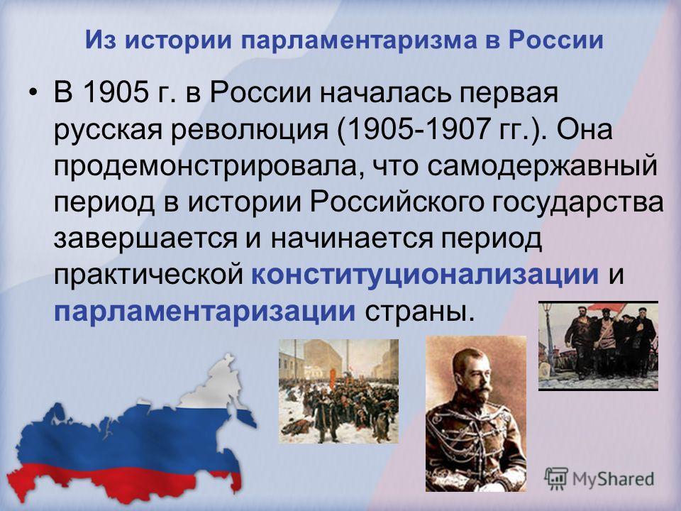 Из истории парламентаризма в России В 1905 г. в России началась первая русская революция (1905-1907 гг.). Она продемонстрировала, что самодержавный период в истории Российского государства завершается и начинается период практической конституционализ