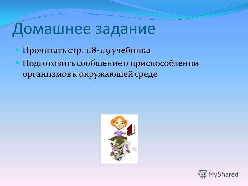 Домашнее задание Прочитать стр. 118-119 учебника Подготовить сообщение о приспособлении организмов к окружающей среде