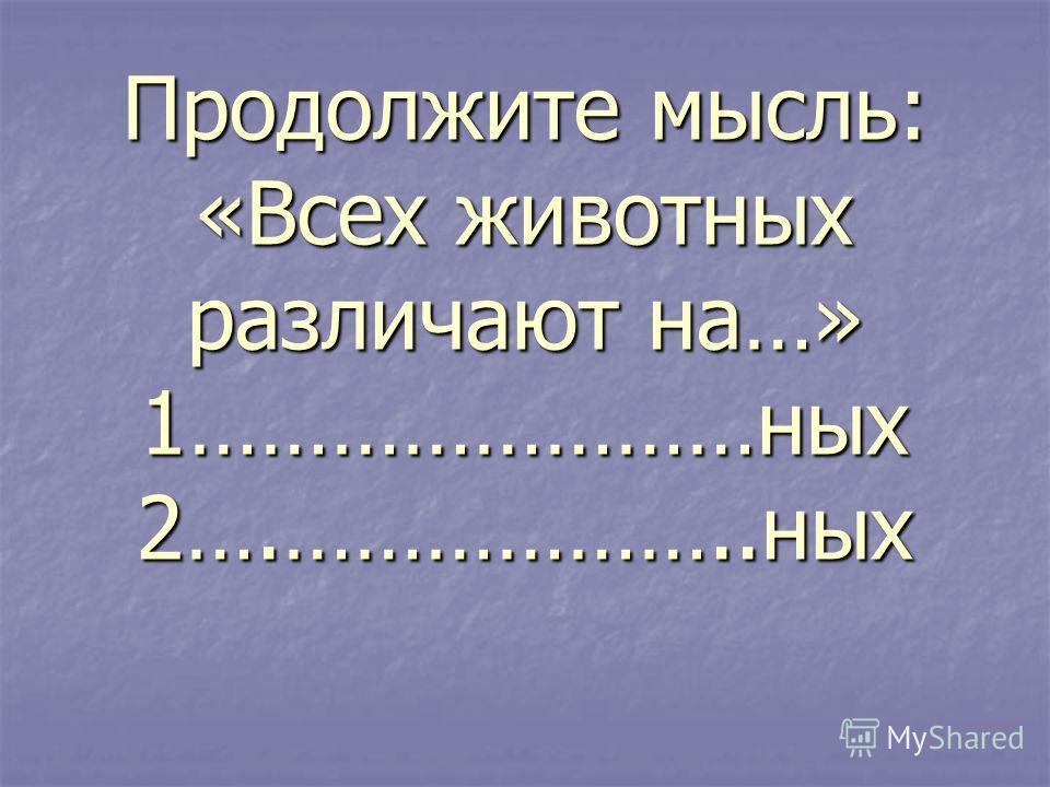 Продолжите мысль: «Всех животных различают на…» 1……………………ных2….………………..ных