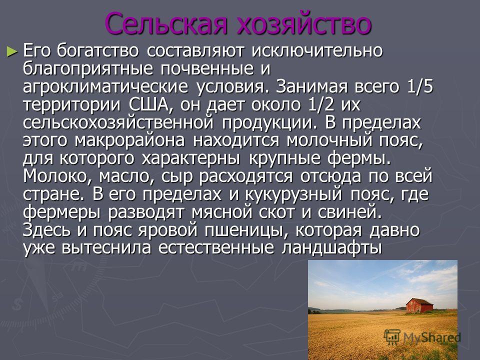 Сельская хозяйство Его богатство составляют исключительно благоприятные почвенные и агроклиматические условия. Занимая всего 1/5 территории США, он дает около 1/2 их сельскохозяйственной продукции. В пределах этого макрорайона находится молочный пояс