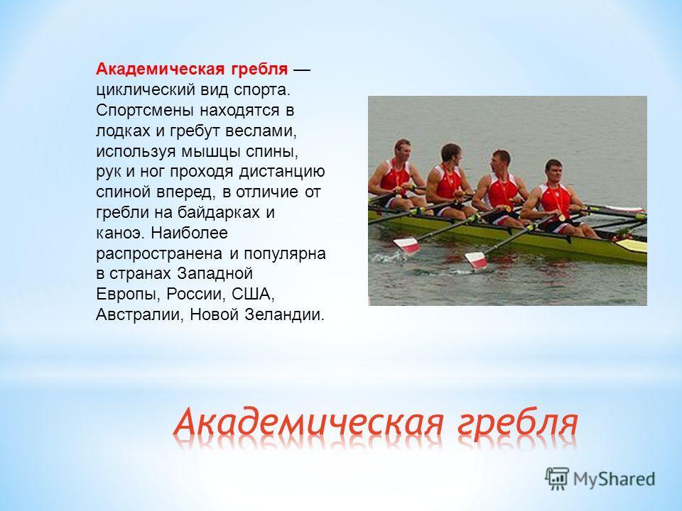 Академическая гребля циклический вид спорта. Спортсмены находятся в лодках и гребут веслами, используя мышцы спины, рук и ног проходя дистанцию спиной вперед, в отличие от гребли на байдарках и каноэ. Наиболее распространена и популярна в странах Зап