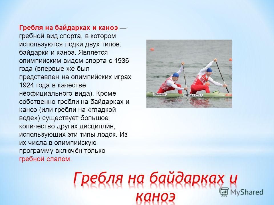 Гребля на байдарках и каноэ гребной вид спорта, в котором используются лодки двух типов: байдарки и каноэ. Является олимпийским видом спорта с 1936 года (впервые же был представлен на олимпийских играх 1924 года в качестве неофициального вида). Кроме