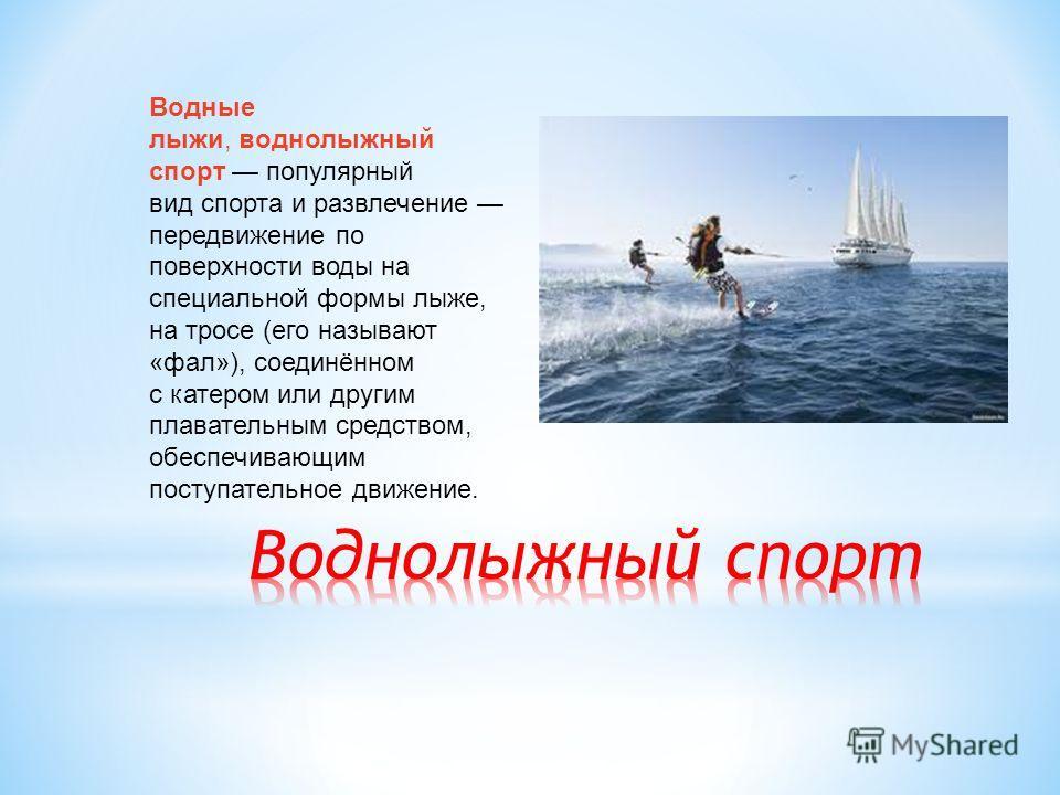 Водные лыжи, воднолыжный спорт популярный вид спорта и развлечение передвижение по поверхности воды на специальной формы лыже, на тросе (его называют «фал»), соединённом с катером или другим плавательным средством, обеспечивающим поступательное движе