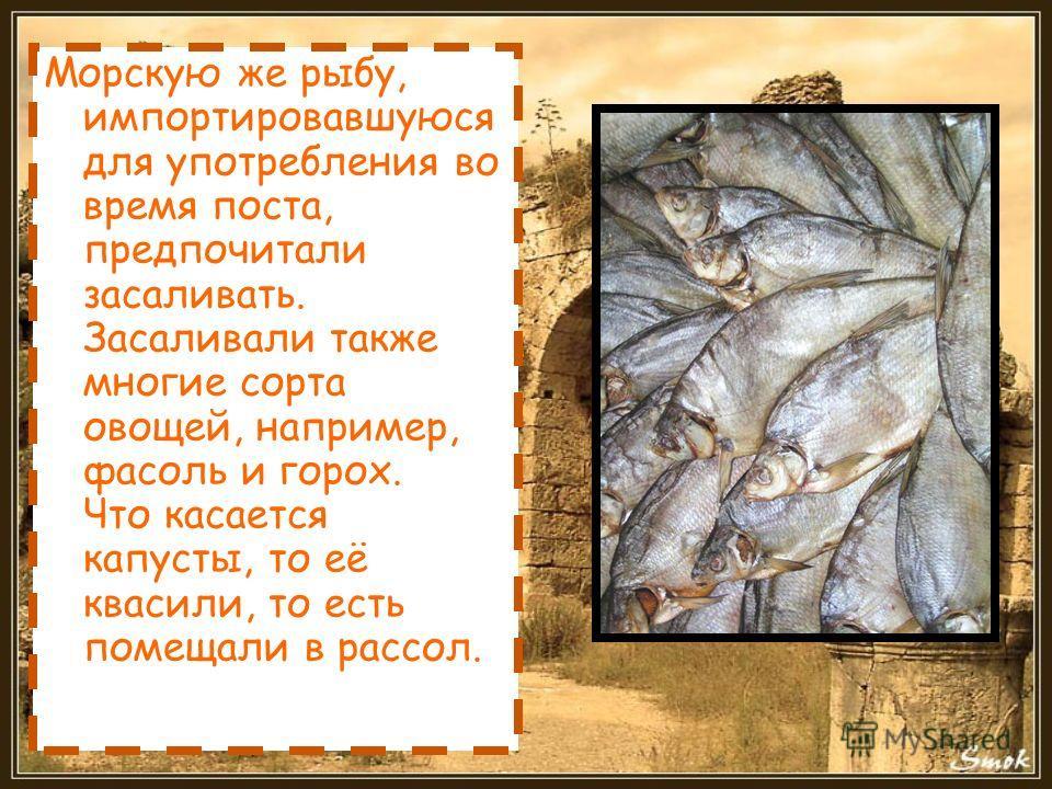 Морскую же рыбу, импортировавшуюся для употребления во время поста, предпочитали засаливать. Засаливали также многие сорта овощей, например, фасоль и горох. Что касается капусты, то её квасили, то есть помещали в рассол.