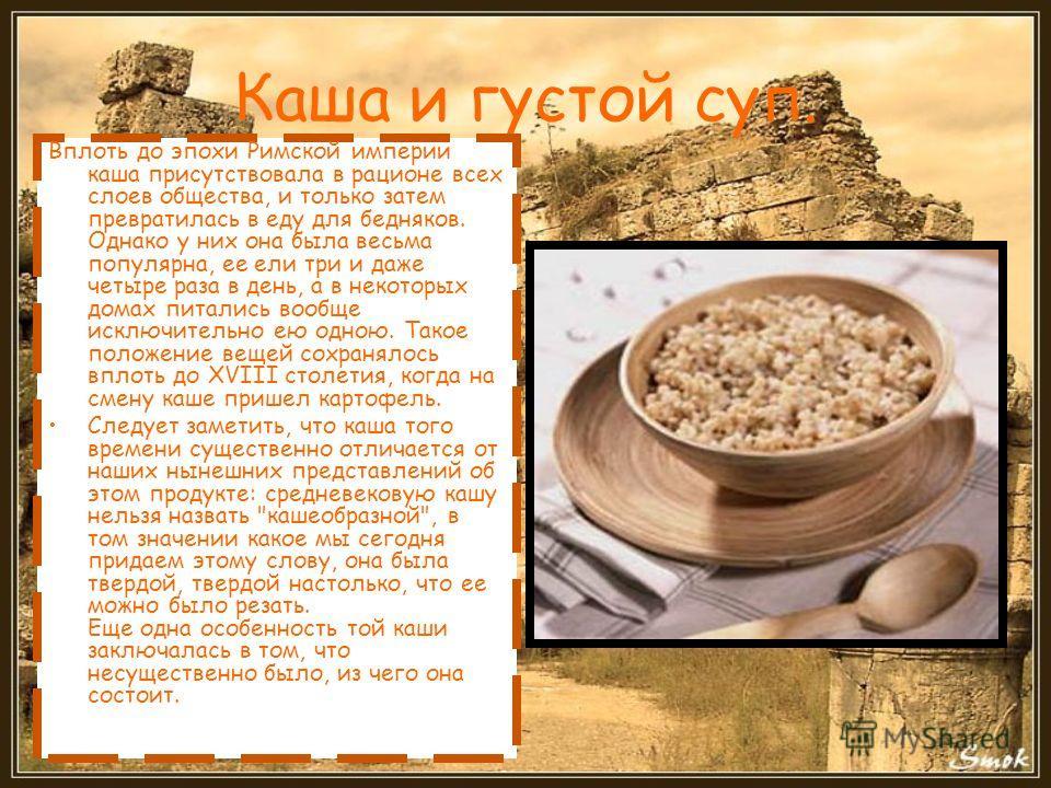 Каша и густой суп. Вплоть до эпохи Римской империи каша присутствовала в рационе всех слоев общества, и только затем превратилась в еду для бедняков. Однако у них она была весьма популярна, ее ели три и даже четыре раза в день, а в некоторых домах пи