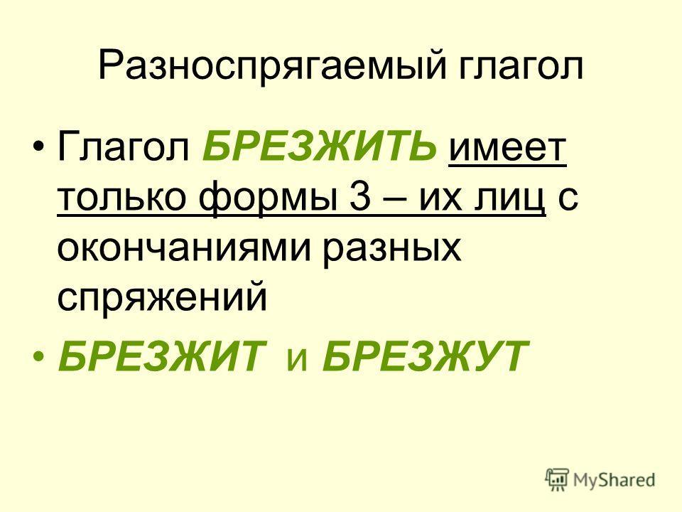 Разноспрягаемый глагол Глагол БРЕЗЖИТЬ имеет только формы 3 – их лиц с окончаниями разных спряжений БРЕЗЖИТ и БРЕЗЖУТ