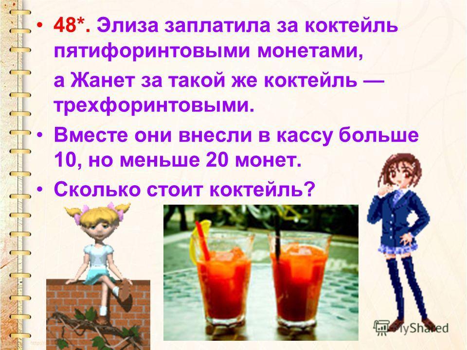 48*. Элиза заплатила за коктейль пятифоринтовыми монетами, а Жанет за такой же коктейль трехфоринтовыми. Вместе они внесли в кассу больше 10, но меньше 20 монет. Сколько стоит коктейль?