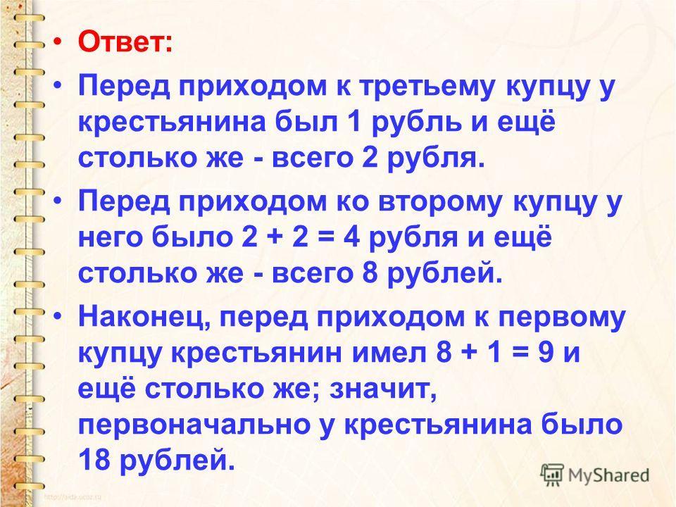 Ответ: Перед приходом к третьему купцу у крестьянина был 1 рубль и ещё столько же - всего 2 рубля. Перед приходом ко второму купцу у него было 2 + 2 = 4 рубля и ещё столько же - всего 8 рублей. Наконец, перед приходом к первому купцу крестьянин имел