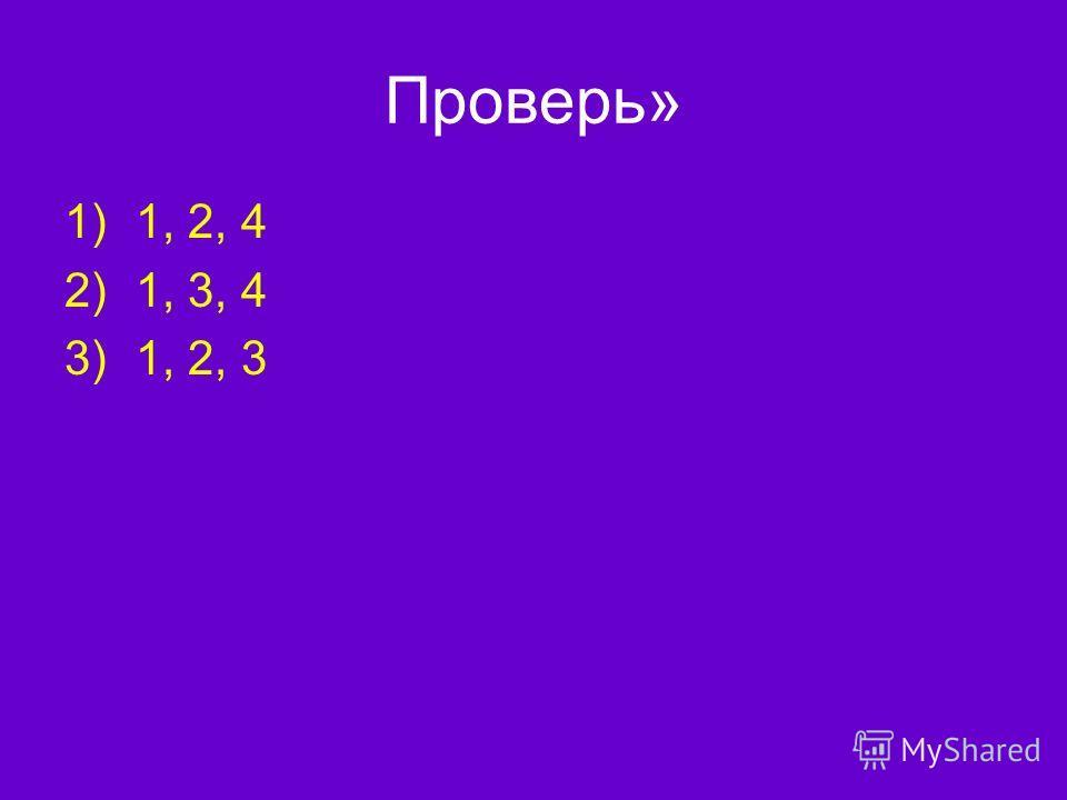 Проверь» 1)1, 2, 4 2)1, 3, 4 3)1, 2, 3