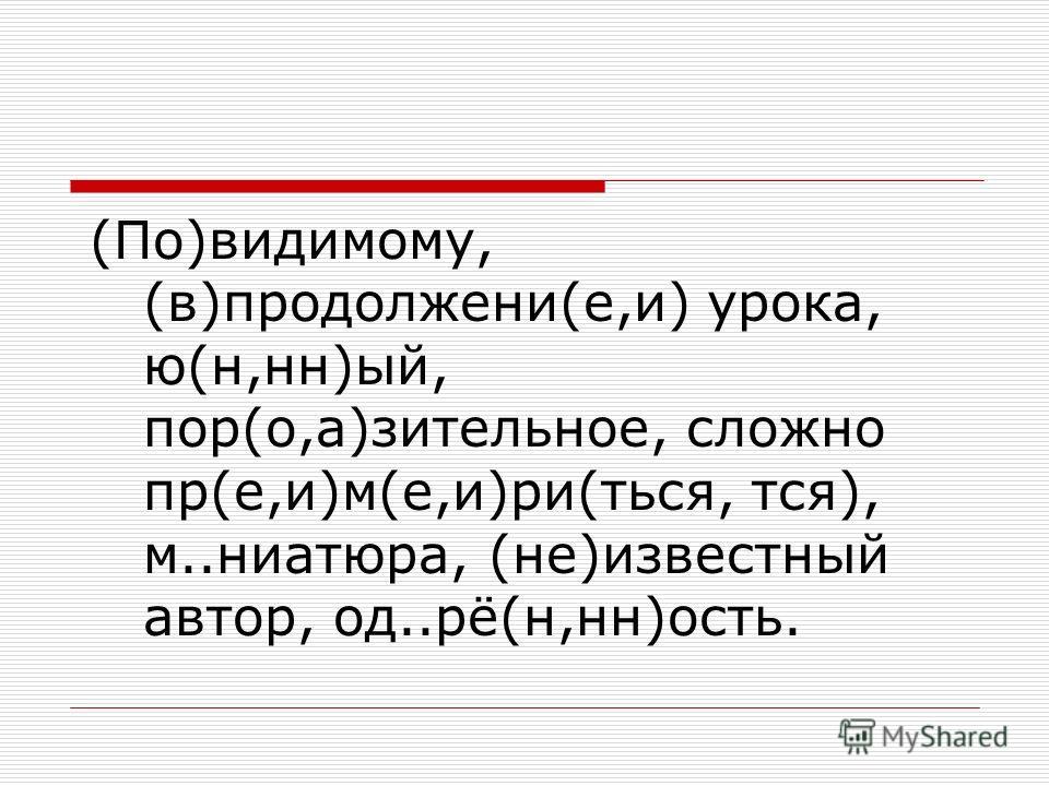 (По)видимому, (в)продолжени(е,и) урока, ю(н,нн)ый, пор(о,а)зительное, сложно пр(е,и)м(е,и)ри(ться, тся), м..ниатюра, (не)известный автор, од..рё(н,нн)ость.