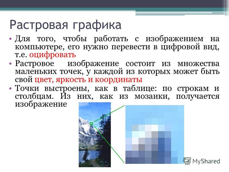Растровая графика Для того, чтобы работать с изображением на компьютере, его нужно перевести в цифровой вид, т.е. оцифровать Растровое изображение состоит из множества маленьких точек, у каждой из которых может быть свой цвет, яркость и координаты То