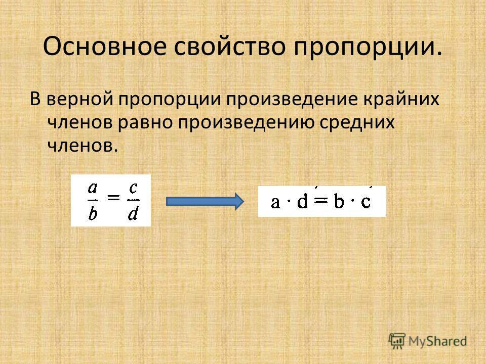 Основное свойство пропорции. В верной пропорции произведение крайних членов равно произведению средних членов.