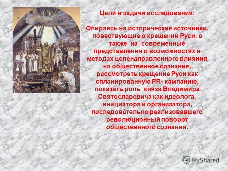 Цели и задачи исследования: Опираясь на исторические источники, повествующие о крещении Руси, а также на современные представления о возможностях и методах целенаправленного влияния на общественное сознание, рассмотреть крещение Руси как спланированн